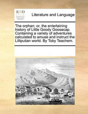 The Orphan; Or, the Entertaining History of Little Goody Goosecap. Containing a Variety of Adventures Calculated to Amuse and Instruct the Lilliputian World. by Toby Teachem.