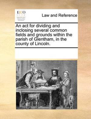 An ACT for Dividing and Inclosing Several Common Fields and Grounds Within the Parish of Glentham, in the County of Lincoln.