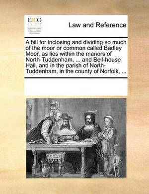 A Bill for Inclosing and Dividing So Much of the Moor or Common Called Badley Moor, as Lies Within the Manors of North-Tuddenham, ... and Bell-House Hall, and in the Parish of North-Tuddenham, in the County of Norfolk, ...