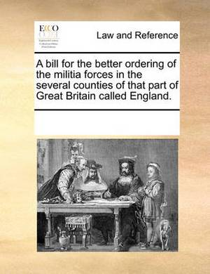 A Bill for the Better Ordering of the Militia Forces in the Several Counties of That Part of Great Britain Called England.