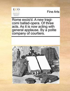 Rome Excis'd. a New Tragi-Comi Ballad-Opera. of Three Acts. as It Is Now Acting with General Applause. by a Polite Company of Courtiers.