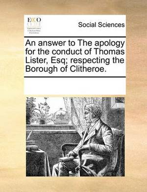 An Answer to the Apology for the Conduct of Thomas Lister, Esq; Respecting the Borough of Clitheroe
