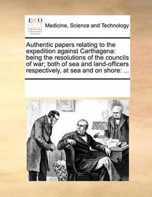 Authentic Papers Relating to the Expedition Against Carthagena: Being the Resolutions of the Councils of War; Both of Sea and Land-Officers Respectively, at Sea and on Shore: ...