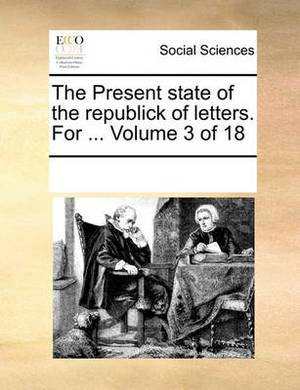 The Present State of the Republick of Letters. for ... Volume 3 of 18