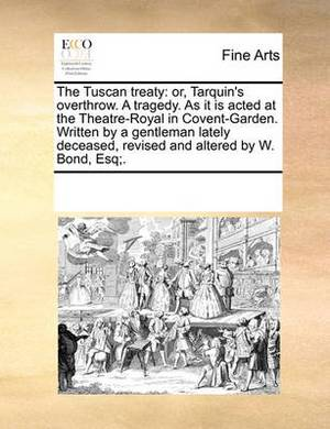 The Tuscan Treaty: Or, Tarquin's Overthrow. a Tragedy. as It Is Acted at the Theatre-Royal in Covent-Garden. Written by a Gentleman Lately Deceased, Revised and Altered by W. Bond, Esq;