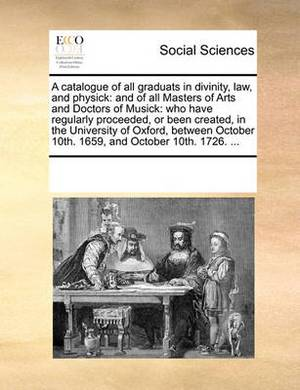 A Catalogue of All Graduats in Divinity, Law, and Physick: And of All Masters of Arts and Doctors of Musick: Who Have Regularly Proceeded, or Been Created, in the University of Oxford, Between October 10th. 1659, and October 10th. 1726. ...