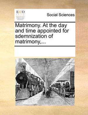 Matrimony. at the Day and Time Appointed for Sdemnization of Matrimony, ...
