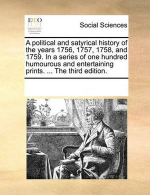 A Political and Satyrical History of the Years 1756, 1757, 1758, and 1759. in a Series of One Hundred Humourous and Entertaining Prints. ... the Third Edition.