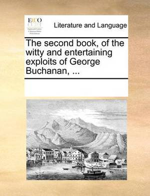 The Second Book, of the Witty and Entertaining Exploits of George Buchanan, ...