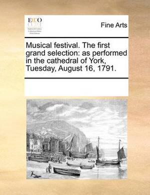 Musical Festival. the First Grand Selection: As Performed in the Cathedral of York, Tuesday, August 16, 1791.