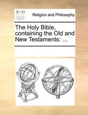 The Holy Bible, Containing the Old and New Testaments: ...