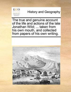 The True and Genuine Account of the Life and Actions of the Late Jonathan Wild; ... Taken from His Own Mouth, and Collected from Papers of His Own Writing.