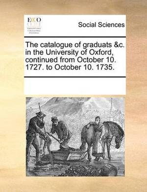 The Catalogue of Graduats &c. in the University of Oxford, Continued from October 10. 1727. to October 10. 1735