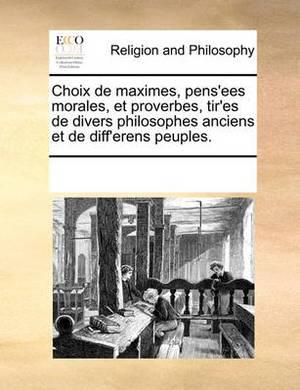 Choix de Maximes, Pens'ees Morales, Et Proverbes, Tir'es de Divers Philosophes Anciens Et de Diff'erens Peuples.