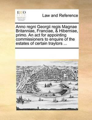 Anno Regni Georgii Regis Magnae Britanniae, Franciae, & Hiberniae, Primo. an ACT for Appointing Commissioners to Enquire of the Estates of Certain Traytors ...