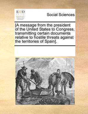 [A Message from the President of the United States to Congress, Transmitting Certain Documents Relative to Hostile Threats Against the Territories of Spain].