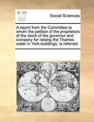 A Report from the Committee to Whom the Petition of the Proprietors of the Stock of the Governor and Company for Raising the Thames Water in York-Buildings, Is Referred.