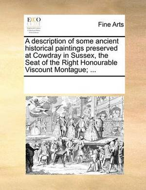 A Description of Some Ancient Historical Paintings Preserved at Cowdray in Sussex, the Seat of the Right Honourable Viscount Montague; ...