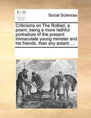 Criticisms on the Rolliad, a Poem; Being a More Faithful Portraiture of the Present Immaculate Young Minister and His Friends, Than Any Extant. ...
