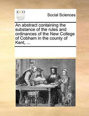 An Abstract Containing the Substance of the Rules and Ordinances of the New College of Cobham in the County of Kent, ...