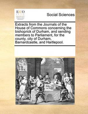 Extracts from the Journals of the House of Commons Concerning the Bishoprick of Durham, and Sending Members to Parliament, for the County, City of Durham, Barnardcastle, and Hartlepool.