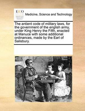 The Antient Code of Military Laws, for the Government of the English Army, Under King Henry the Fifth, Enacted at Manuce with Some Additional Ordinances, Made by the Earl of Salisbury.