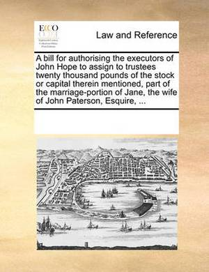A Bill for Authorising the Executors of John Hope to Assign to Trustees Twenty Thousand Pounds of the Stock or Capital Therein Mentioned, Part of the Marriage-Portion of Jane, the Wife of John Paterson, Esquire, ...