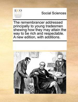 The Remembrancer Addressed Principally to Young Tradesmen Shewing How They May Attain the Way to Be Rich and Respectable. a New Edition, with Additions.