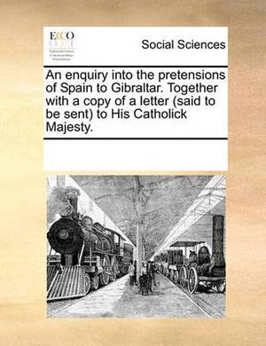 An Enquiry Into the Pretensions of Spain to Gibraltar. Together with a Copy of a Letter (Said to Be Sent to His Catholick Majesty.