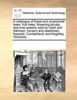 A Catalogue of Forest and Ornamental Trees, Fruit Trees, Flowering Shrubs, and Ever-Greens; Sold by Clark and Atkinson, Nursery and Seedsmen, Keswick, Cumberland; And Keighley, Yorkshire.
