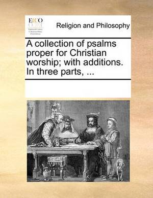 A Collection of Psalms Proper for Christian Worship; With Additions. in Three Parts, ...