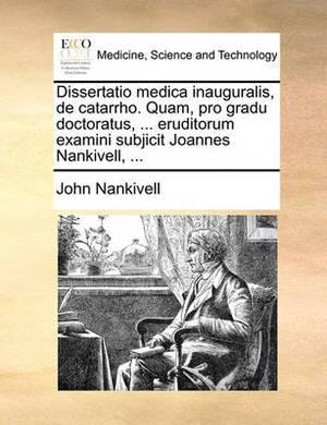 Dissertatio Medica Inauguralis, de Catarrho. Quam, Pro Gradu Doctoratus, ... Eruditorum Examini Subjicit Joannes Nankivell, ...