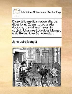 Dissertatio Medica Inauguralis, de Digestione. Quam, ... Pro Gradu Doctoris, ... Eruditorum Examini Subjicit Johannes Ludovicus Manget, Civis Reipublicae Genevensis. ...