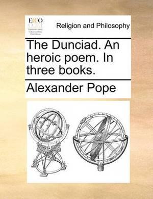 The Dunciad. an Heroic Poem. in Three Books.