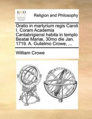Oratio in Martyrium Regis Caroli I. Coram Academia Cantabrigiensi Habita in Templo Beat] Mari], 30mo Die Jan. 1719. A. Gulielmo Crowe, ...