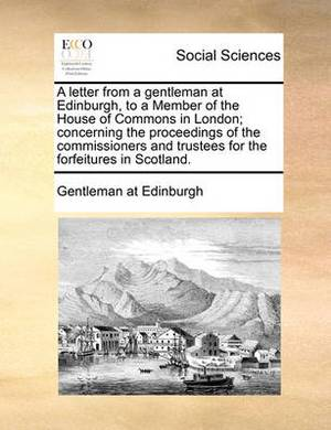 A Letter from a Gentleman at Edinburgh, to a Member of the House of Commons in London; Concerning the Proceedings of the Commissioners and Trustees for the Forfeitures in Scotland.
