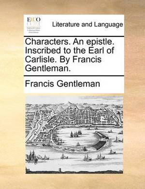 Characters. an Epistle. Inscribed to the Earl of Carlisle. by Francis Gentleman.