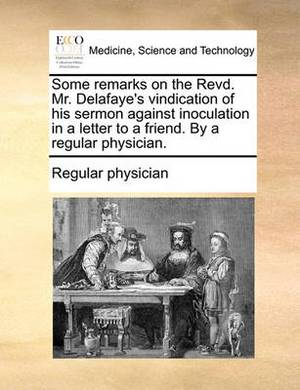 Some Remarks on the Revd. Mr. Delafaye's Vindication of His Sermon Against Inoculation in a Letter to a Friend. by a Regular Physician.