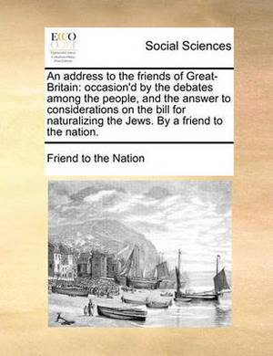 An Address to the Friends of Great-Britain: Occasion'd by the Debates Among the People, and the Answer to Considerations on the Bill for Naturalizing the Jews. by a Friend to the Nation.