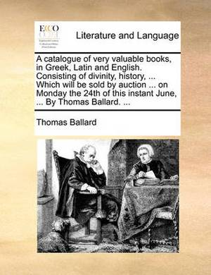 A Catalogue of Very Valuable Books, in Greek, Latin and English. Consisting of Divinity, History, ... Which Will Be Sold by Auction ... on Monday the 24th of This Instant June, ... by Thomas Ballard. ...