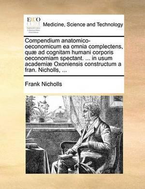 Compendium Anatomico-Oeconomicum EA Omnia Complectens, Qu� Ad Cognitam Humani Corporis Oeconomiam Spectant. ... in Usum Academi� Oxoniensis Constructum a Fran. Nicholls, ...