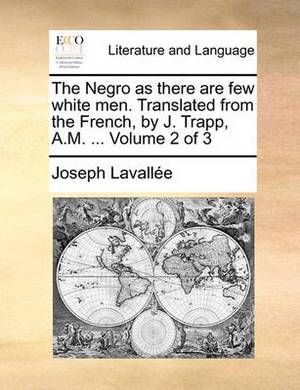 The Negro as There Are Few White Men. Translated from the French, by J. Trapp, A.M. ... Volume 2 of 3