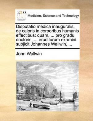 Disputatio Medica Inauguralis, de Caloris in Corporibus Humanis Effectibus: Quam, ... Pro Gradu Doctoris, ... Eruditorum Examini Subjicit Johannes Wallwin, ...