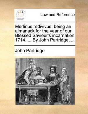 Merlinus Redivivus: Being an Almanack for the Year of Our Blessed Saviour's Incarnation 1714. ... by John Partridge,