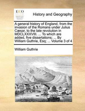 A General History of England, from the Invasion of the Romans Under Julius Caesar, to the Late Revolution in MDCLXXXVIII. ... to Which Are Added, Five Dissertations; ... by William Guthrie, Esq; ... Volume 3 of 4