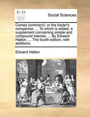Comes Commercii: Or the Trader's Companion. ... to Which Is Added, a Supplement Concerning Simple and Compound Interest, ... by Edward Hatton, ... the Fourth Edition, with Additions.