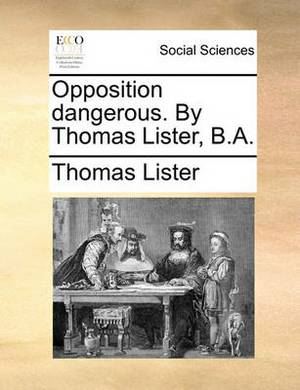 Opposition Dangerous. by Thomas Lister, B.A.