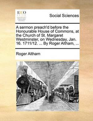 A Sermon Preach'd Before the Honourable House of Commons at the Church of St. Margaret Westminster, on Wednesday, Jan. 16. 1711/12. ... by Roger Altham,