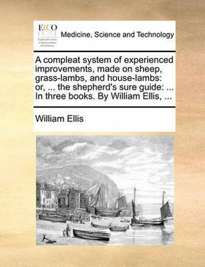A Compleat System of Experienced Improvements, Made on Sheep, Grass-Lambs, and House-Lambs: Or, ... the Shepherd's Sure Guide: ... in Three Books. by William Ellis, ...