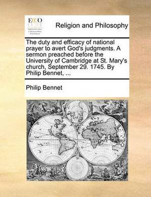 The Duty and Efficacy of National Prayer to Avert God's Judgments. a Sermon Preached Before the University of Cambridge at St. Mary's Church, September 29. 1745. by Philip Bennet, ...